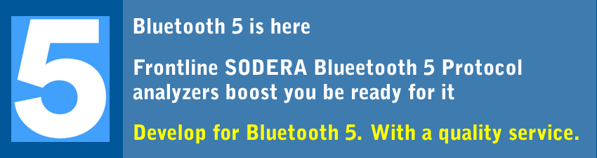 FIVE. Bluetooth 5 is here. Frontline SODERA Bluetooth 5 Protocol analyzers boost you be ready for it. Develop for Bluetooth 5. With a quality service.